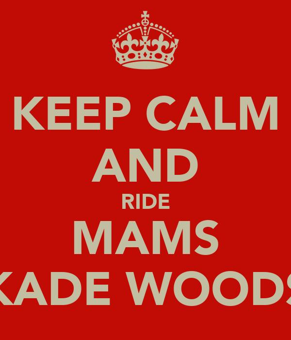 KEEP CALM AND RIDE MAMS KADE WOODS