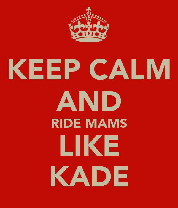 KEEP CALM AND RIDE MAMS LIKE KADE