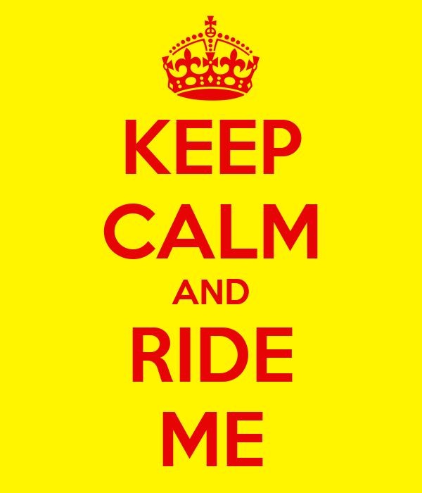 KEEP CALM AND RIDE ME