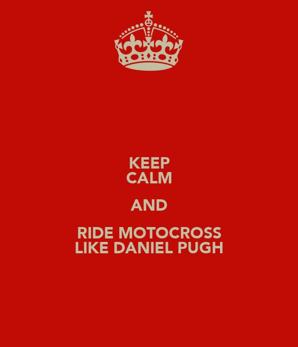 KEEP CALM AND RIDE MOTOCROSS LIKE DANIEL PUGH