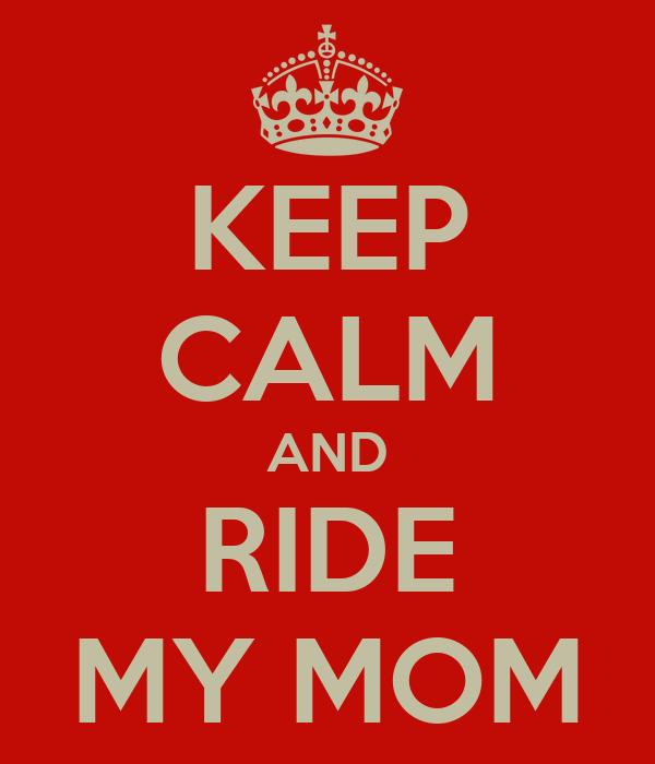 KEEP CALM AND RIDE MY MOM