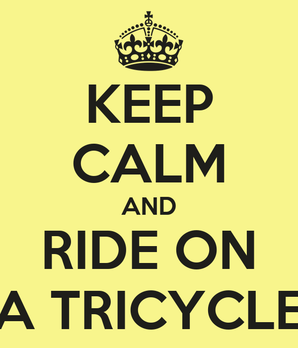KEEP CALM AND RIDE ON A TRICYCLE