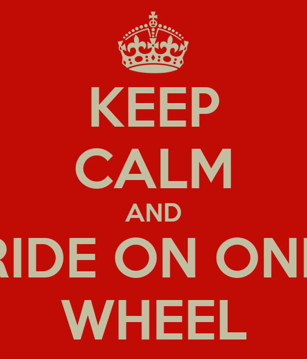 KEEP CALM AND RIDE ON ONE WHEEL