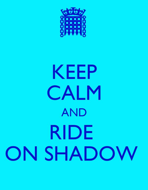 KEEP CALM AND RIDE  ON SHADOW
