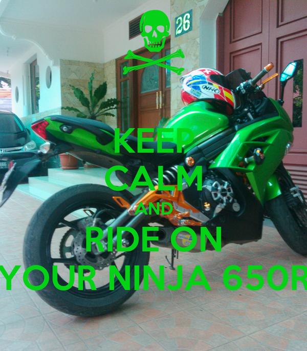 KEEP CALM AND RIDE ON YOUR NINJA 650R