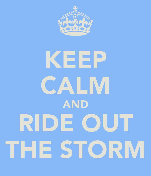 KEEP CALM AND RIDE OUT THE STORM