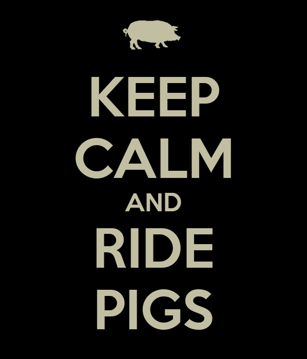 KEEP CALM AND RIDE PIGS