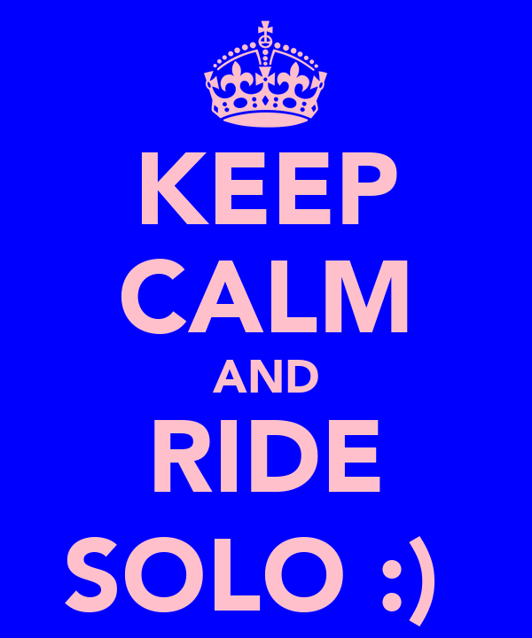 KEEP CALM AND RIDE SOLO :)