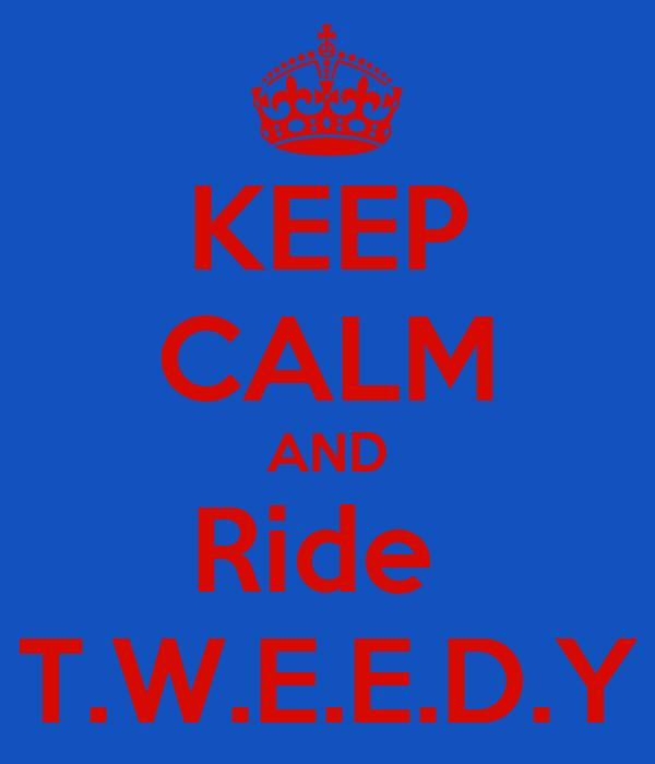 KEEP CALM AND Ride  T.W.E.E.D.Y