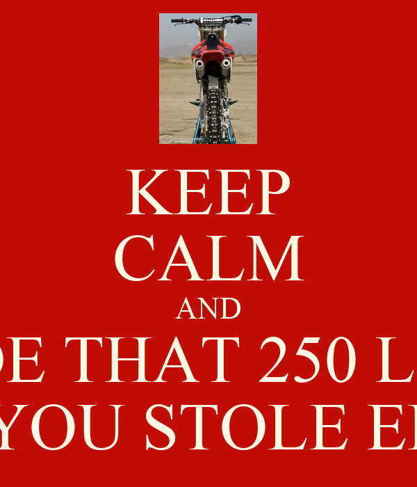 KEEP CALM AND RIDE THAT 250 LIKE  YOU STOLE ER