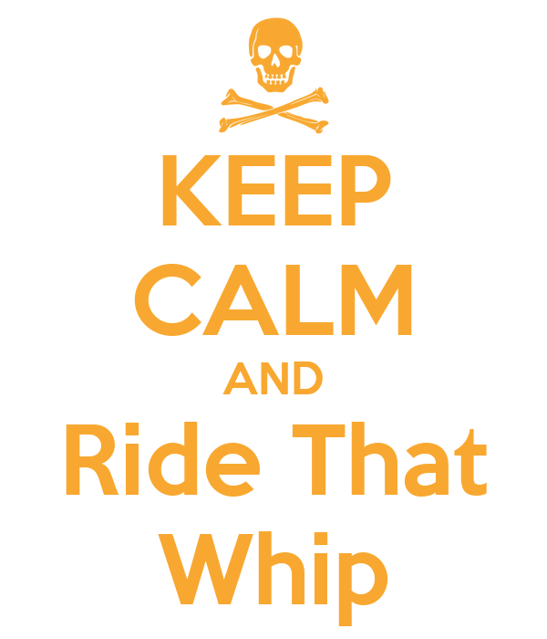 KEEP CALM AND Ride That Whip