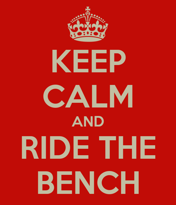 KEEP CALM AND RIDE THE BENCH