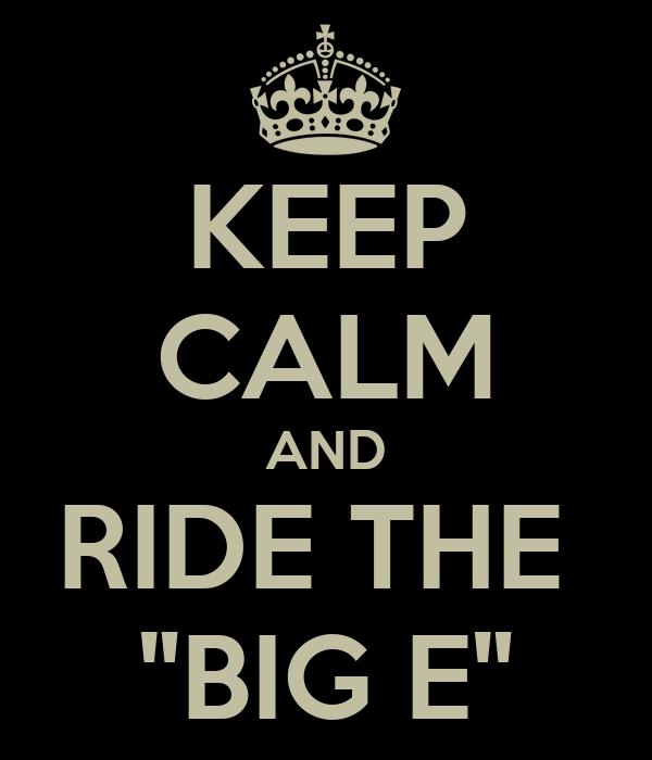 "KEEP CALM AND RIDE THE  ""BIG E"""
