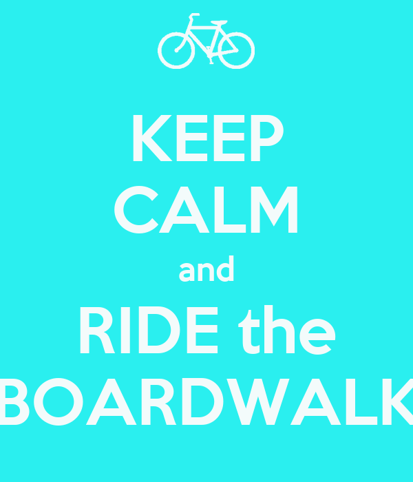 KEEP CALM and RIDE the BOARDWALK
