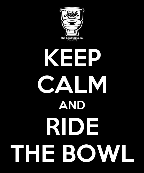 KEEP CALM AND RIDE THE BOWL