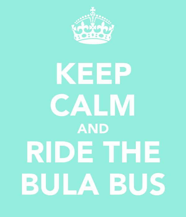 KEEP CALM AND RIDE THE BULA BUS