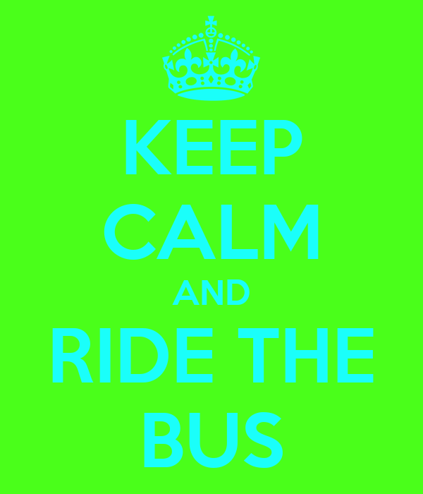 KEEP CALM AND RIDE THE BUS