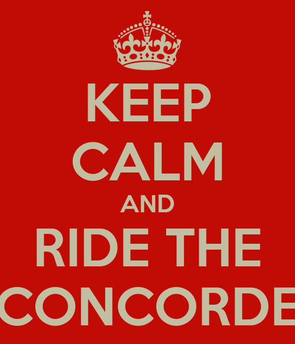 KEEP CALM AND RIDE THE CONCORDE