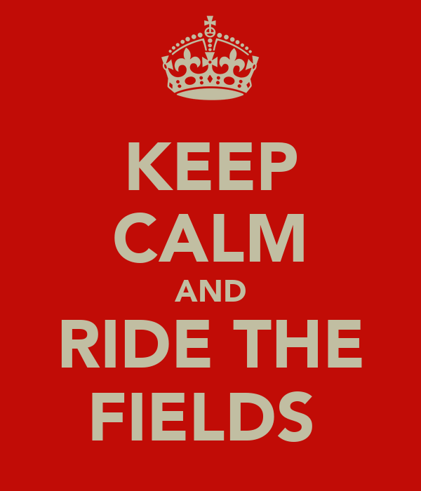 KEEP CALM AND RIDE THE FIELDS