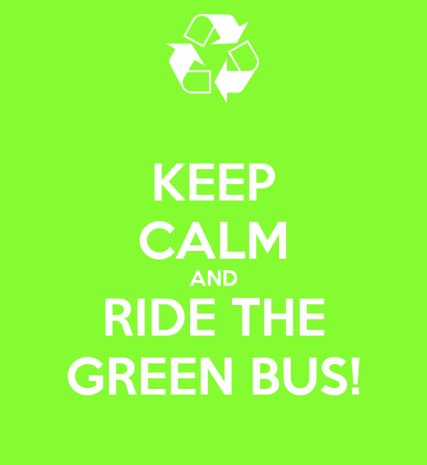 KEEP CALM AND RIDE THE GREEN BUS!