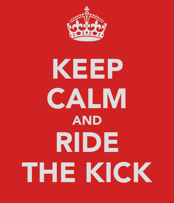 KEEP CALM AND RIDE THE KICK