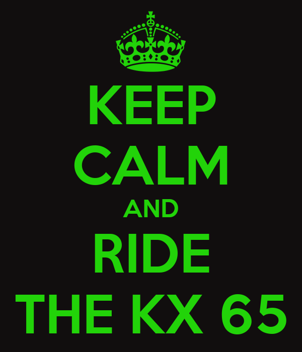 KEEP CALM AND RIDE THE KX 65