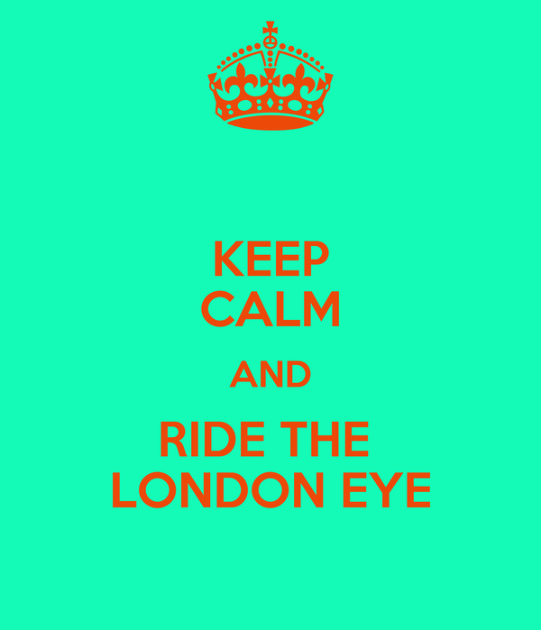 KEEP CALM AND RIDE THE  LONDON EYE