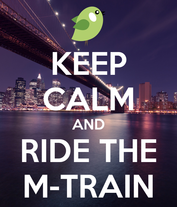 KEEP CALM AND RIDE THE M-TRAIN