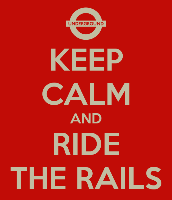 KEEP CALM AND RIDE THE RAILS