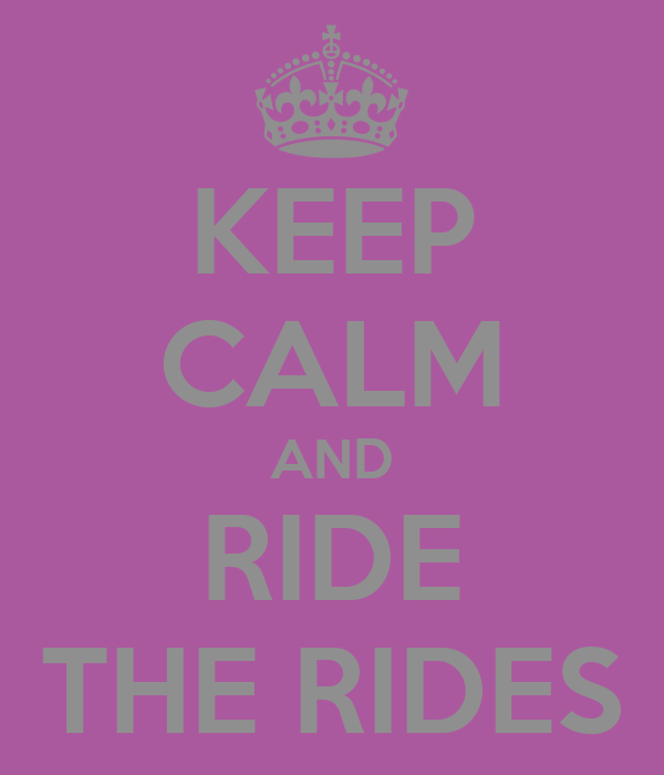 KEEP CALM AND RIDE THE RIDES