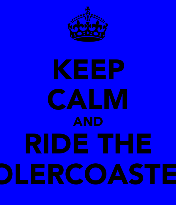 KEEP CALM AND RIDE THE ROLERCOASTER