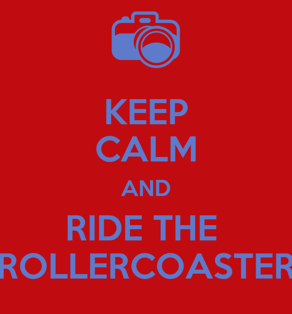 KEEP CALM AND RIDE THE  ROLLERCOASTER