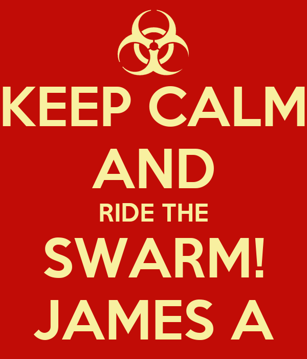 KEEP CALM AND RIDE THE SWARM! JAMES A