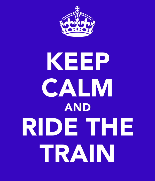 KEEP CALM AND RIDE THE TRAIN