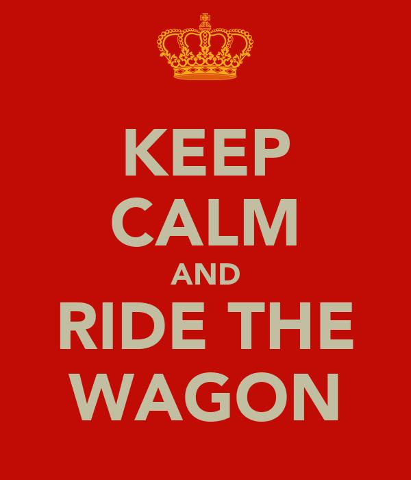 KEEP CALM AND RIDE THE WAGON