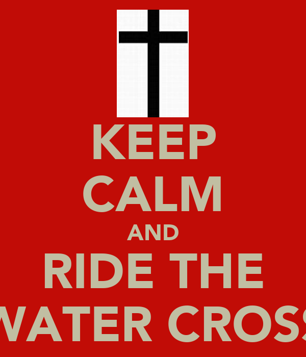 KEEP CALM AND RIDE THE WATER CROSS