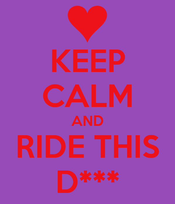KEEP CALM AND RIDE THIS D***