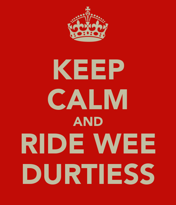 KEEP CALM AND RIDE WEE DURTIESS