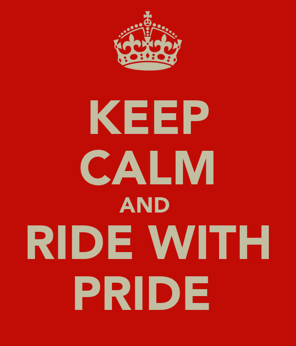 KEEP CALM AND  RIDE WITH PRIDE