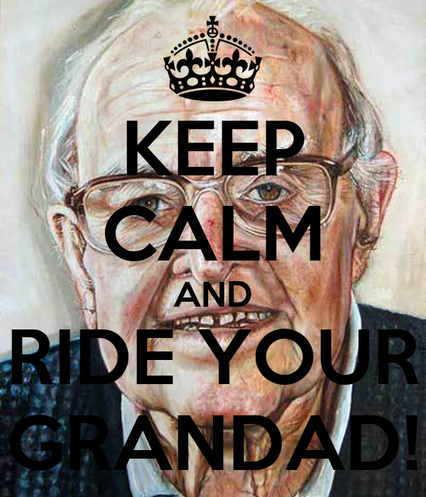 KEEP CALM AND RIDE YOUR GRANDAD!