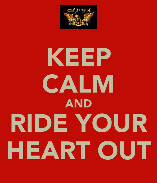 KEEP CALM AND RIDE YOUR HEART OUT