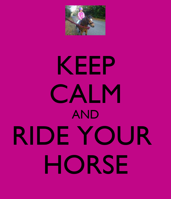 KEEP CALM AND RIDE YOUR  HORSE
