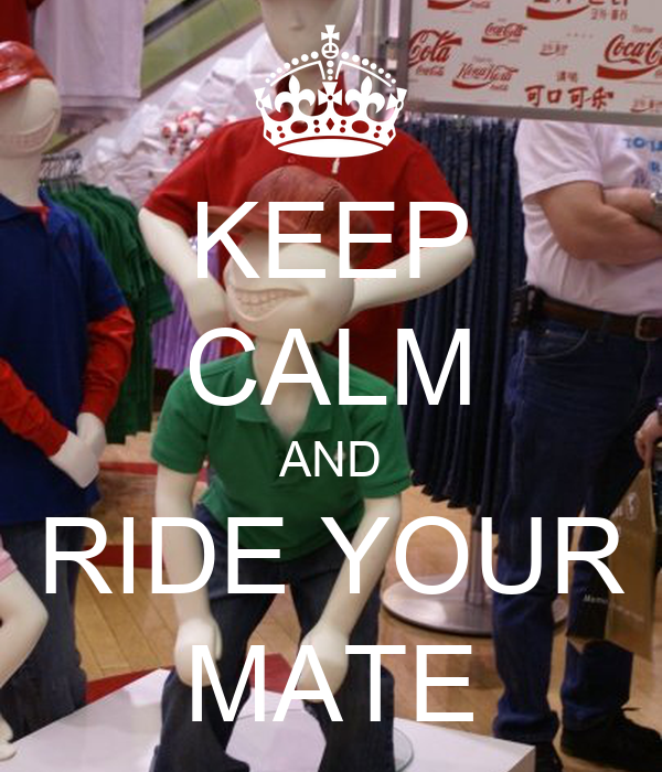 KEEP CALM AND RIDE YOUR MATE