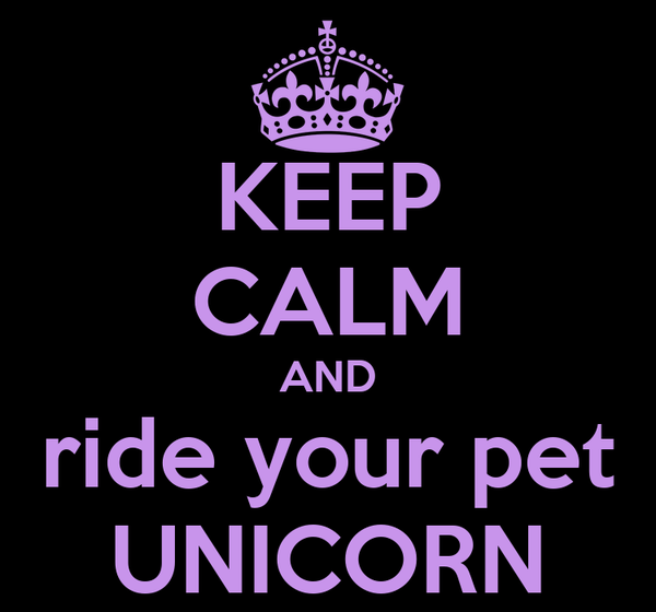 KEEP CALM AND ride your pet UNICORN