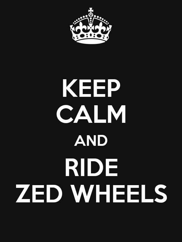 KEEP CALM AND RIDE ZED WHEELS