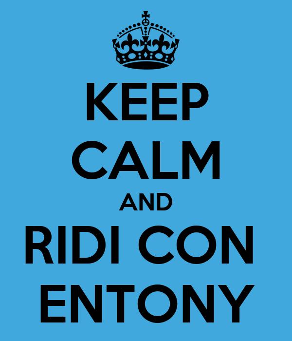 KEEP CALM AND RIDI CON  ENTONY