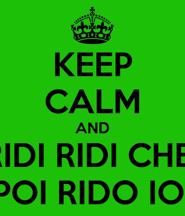 KEEP CALM AND RIDI RIDI CHE  POI RIDO IO