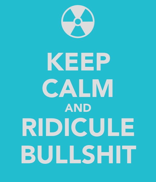 KEEP CALM AND RIDICULE BULLSHIT