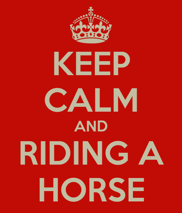 KEEP CALM AND RIDING A HORSE
