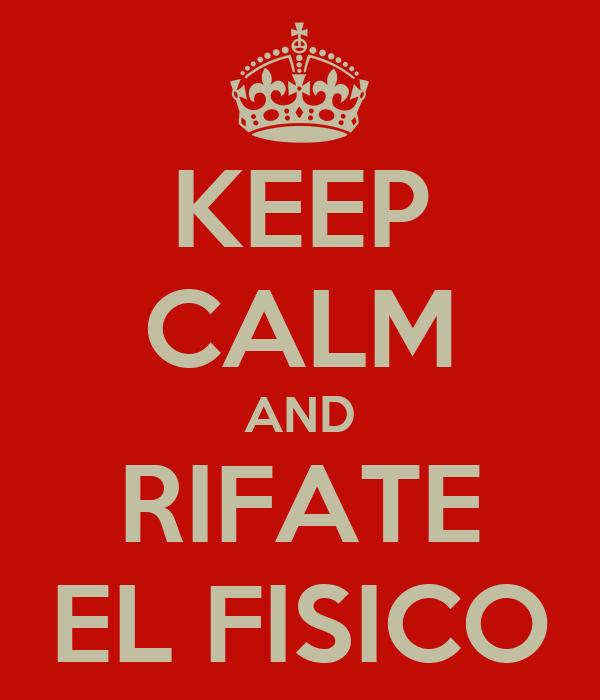 KEEP CALM AND RIFATE EL FISICO